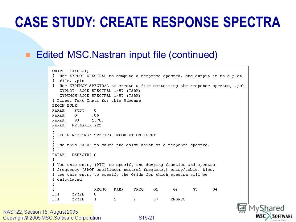 S15-21 NAS122, Section 15, August 2005 Copyright 2005 MSC.Software Corporation CASE STUDY: CREATE RESPONSE SPECTRA n Edited MSC.Nastran input file (continued)