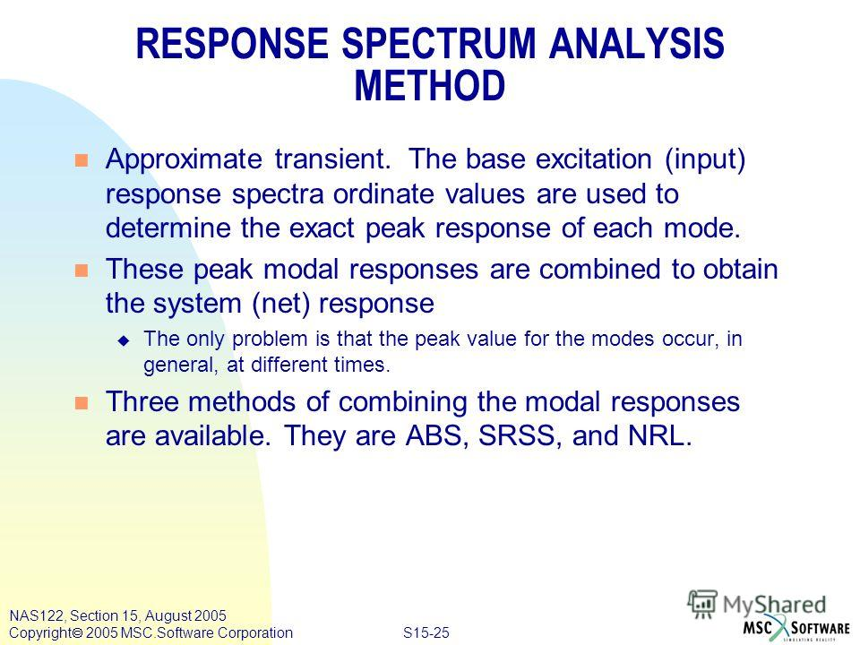 S15-25 NAS122, Section 15, August 2005 Copyright 2005 MSC.Software Corporation RESPONSE SPECTRUM ANALYSIS METHOD n Approximate transient. The base excitation (input) response spectra ordinate values are used to determine the exact peak response of ea
