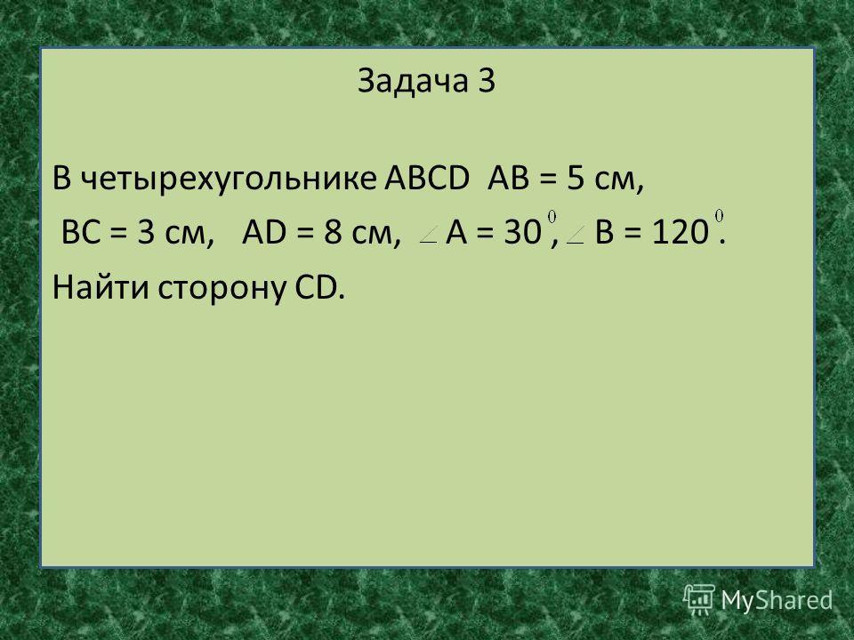 Задача 3 В четырехугольнике АВСD АВ = 5 см, ВС = 3 см, АD = 8 см, А = 30, В = 120. Найти сторону СD.