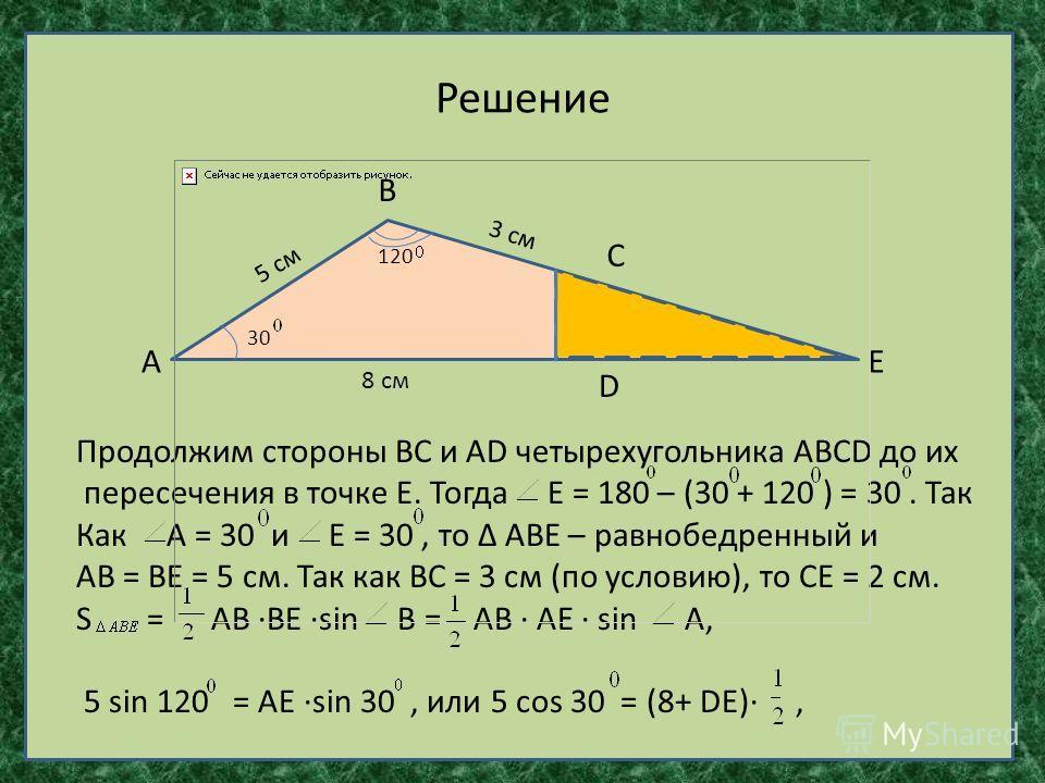 Решение А В С D Е 30 120 5 см 3 см 8 см Продолжим стороны ВС и АD четырехугольника АВСD до их пересечения в точке Е. Тогда Е = 180 – (30 + 120 ) = 30. Так Как А = 30 и Е = 30, то АВЕ – равнобедренный и АВ = ВЕ = 5 см. Так как ВС = 3 см (по условию),