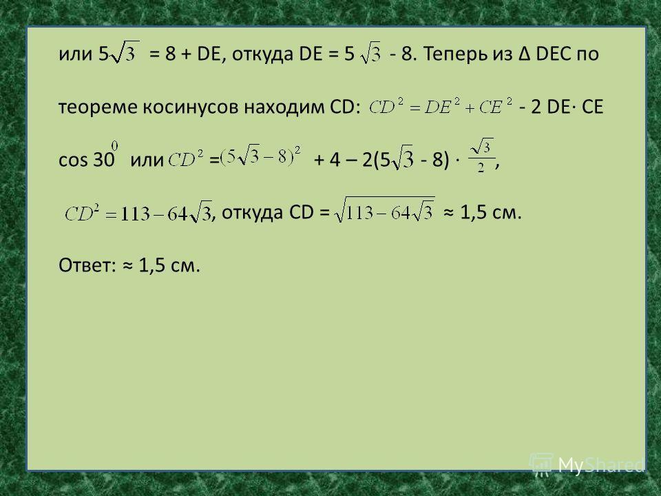 или 5 = 8 + DЕ, откуда DЕ = 5 - 8. Теперь из DЕС по теореме косинусов находим СD: - 2 DЕ СЕ cos 30 или = + 4 – 2(5 - 8),, откуда СD = 1,5 см. Ответ: 1,5 см.