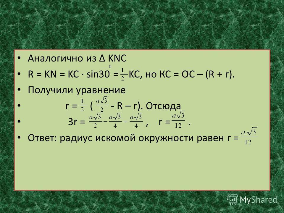 Аналогично из KNC R = KN = KC sin30 = KC, но КС = ОС – (R + r). Получили уравнение r = ( - R – r). Отсюда 3r =, r =. Ответ: радиус искомой окружности равен r =