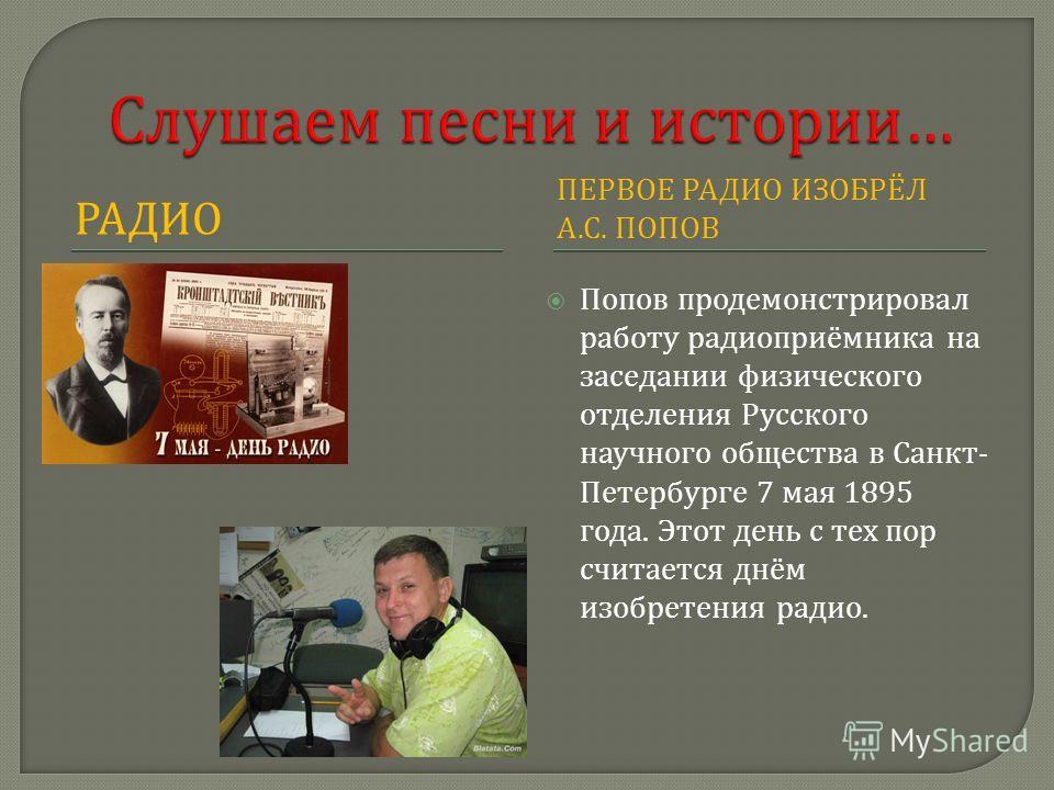 РАДИО ПЕРВОЕ РАДИО ИЗОБРЁЛ А. С. ПОПОВ Попов продемонстрировал работу радиоприёмника на заседании физического отделения Русского научного общества в Санкт - Петербурге 7 мая 1895 года. Этот день с тех пор считается днём изобретения радио.