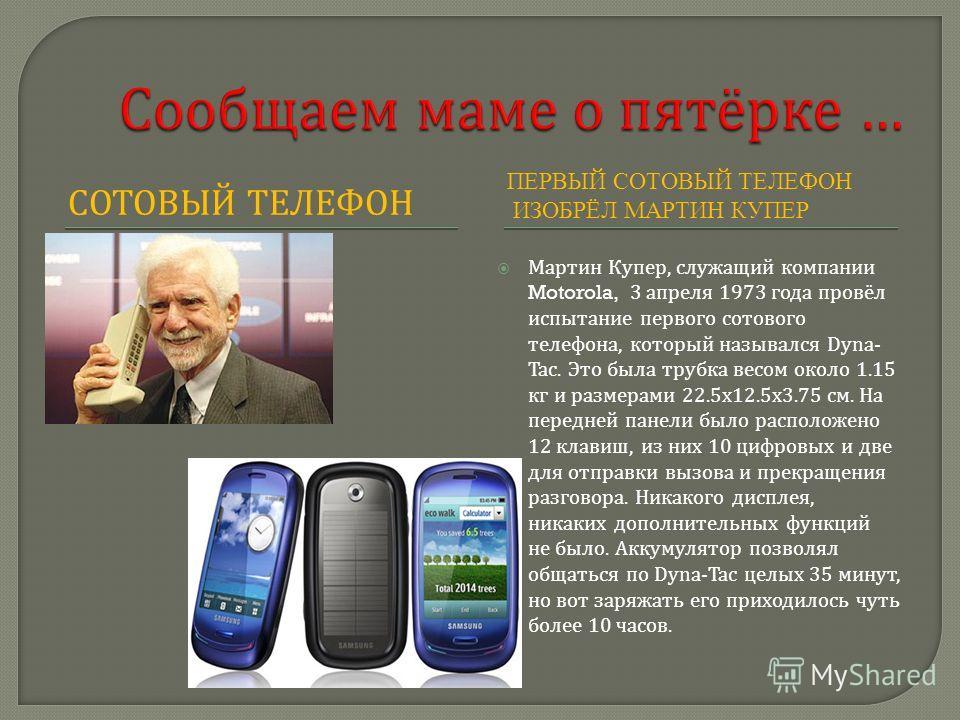 СОТОВЫЙ ТЕЛЕФОН ПЕРВЫЙ СОТОВЫЙ ТЕЛЕФОН ИЗОБРЁЛ МАРТИН КУПЕР Мартин Купер, служащий компании Motorola, 3 апреля 1973 года провёл испытание первого сотового телефона, который назывался Dyna- Tac. Это была трубка весом около 1.15 кг и размерами 22.5 х 1