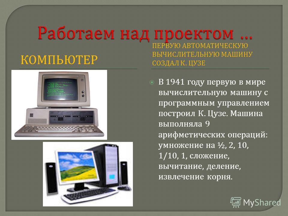 КОМПЬЮТЕР ПЕРВУЮ АВТОМАТИЧЕСКУЮ ВЫЧИСЛИТЕЛЬНУЮ МАШИНУ СОЗДАЛ К. ЦУЗЕ В 1941 году первую в мире вычислительную машину с программным управлением построил К. Цузе. Машина выполняла 9 арифметических операций : умножение на ½, 2, 10, 1/10, 1, сложение, вы
