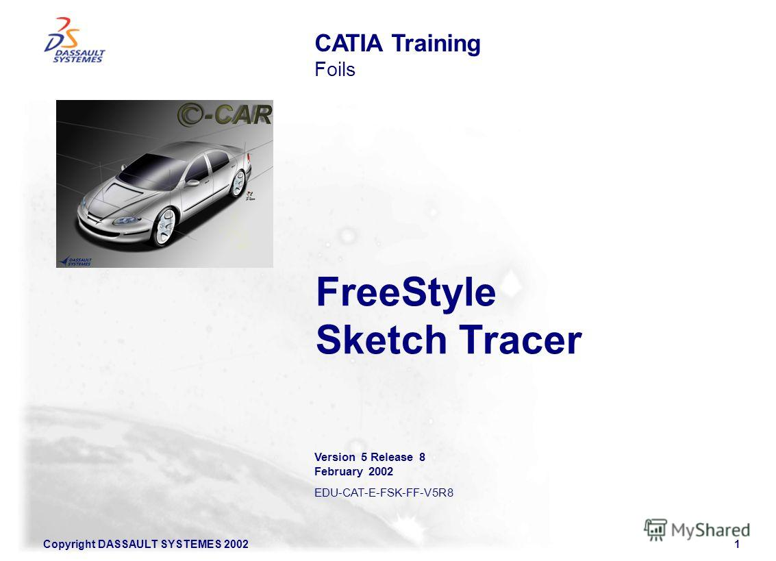 Copyright DASSAULT SYSTEMES 20021 FreeStyle Sketch Tracer CATIA Training Foils Version 5 Release 8 February 2002 EDU-CAT-E-FSK-FF-V5R8