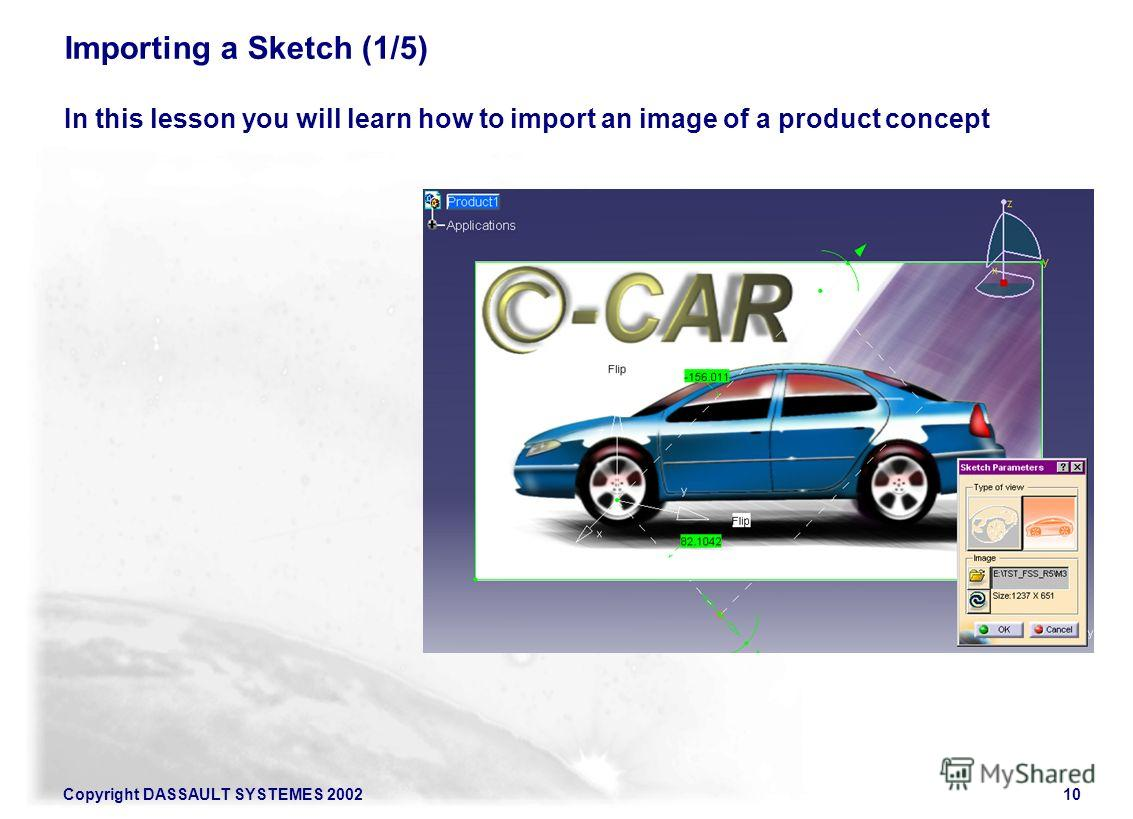 Copyright DASSAULT SYSTEMES 200210 Importing a Sketch (1/5) In this lesson you will learn how to import an image of a product concept