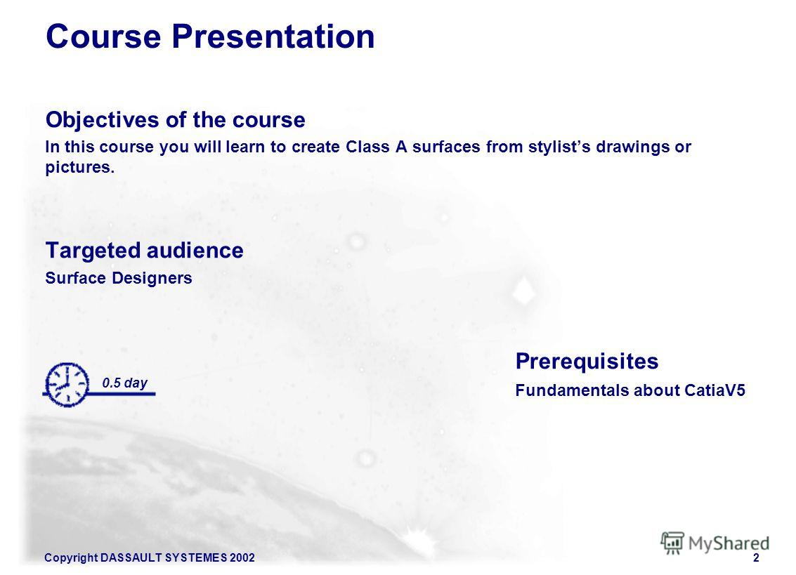 Copyright DASSAULT SYSTEMES 20022 Course Presentation Objectives of the course In this course you will learn to create Class A surfaces from stylists drawings or pictures. Targeted audience Surface Designers Prerequisites Fundamentals about CatiaV5 0