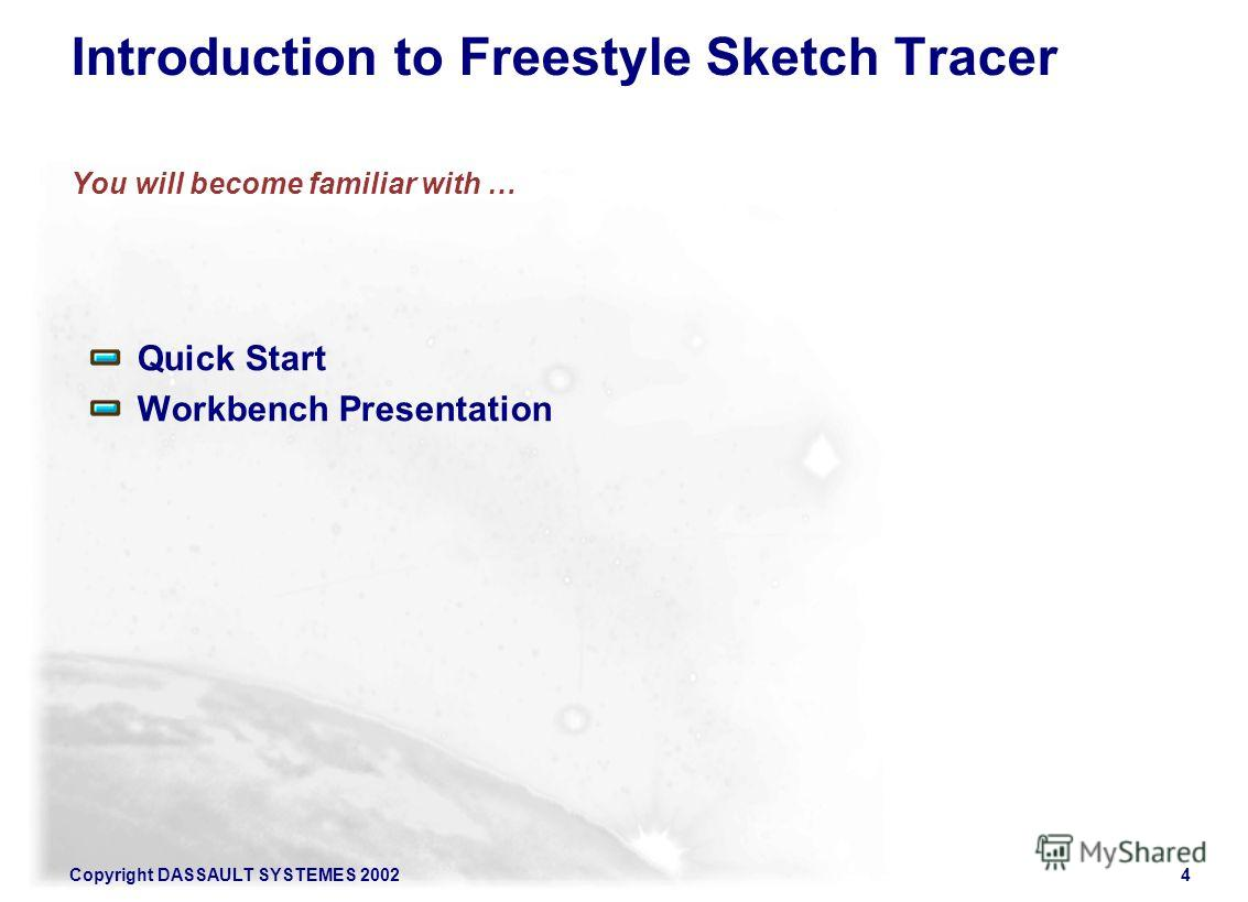Copyright DASSAULT SYSTEMES 20024 Introduction to Freestyle Sketch Tracer You will become familiar with … Quick Start Workbench Presentation