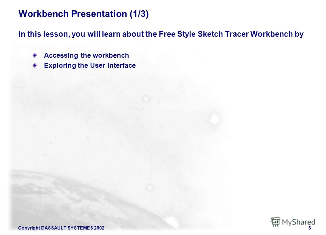 Copyright DASSAULT SYSTEMES 20026 Workbench Presentation (1/3) In this lesson, you will learn about the Free Style Sketch Tracer Workbench by Accessing the workbench Exploring the User Interface