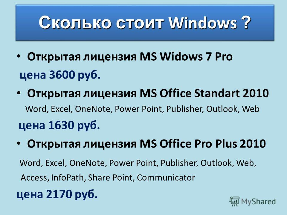 Сколько стоит Windows ? Открытая лицензия MS Widows 7 Pro цена 3600 руб. Открытая лицензия MS Office Standart 2010 Word, Excel, OneNote, Power Point, Publisher, Outlook, Web цена 1630 руб. Открытая лицензия MS Office Pro Plus 2010 Word, Excel, OneNot