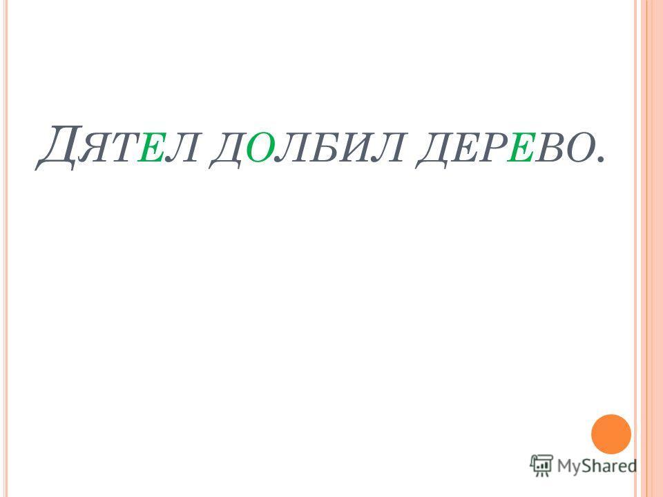 Д ЯТЕЛ ДОЛБИЛ ДЕРЕВО.