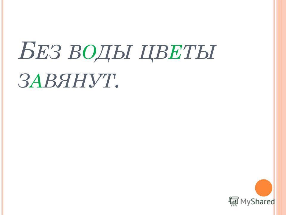 Б ЕЗ ВОДЫ ЦВЕТЫ ЗАВЯНУТ.