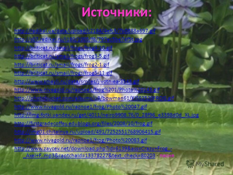 Источники: http://radikal.ua/data/upload/c2184/4efc3/7b0888a697. gif http://s07.radikal.ru/i180/1005/f8/797ec5be74f5t.jpg http://briticat.ru/smail/frogs/frog4-10. gif http://briticat.ru/smail/frogs/frog3-5. gif http://briticat.ru/smail/frogs/frog2-1.