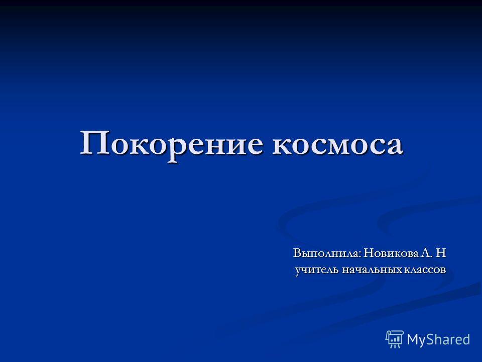 Покорение космоса Выполнила: Новикова Л. Н учитель начальных классов
