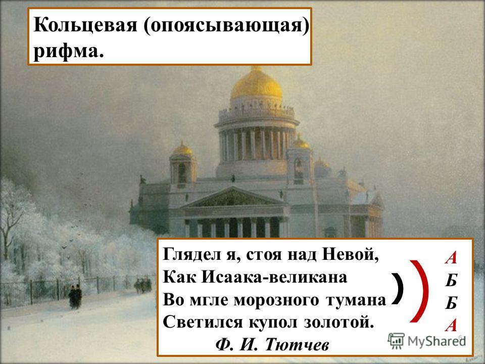 Глядел я, стоя над Невой, Как Исаака-великана Во мгле морозного тумана Светился купол золотой. Ф. И. Тютчев ) ) А Б Б А Кольцевая (опоясывающая) рифма. 6