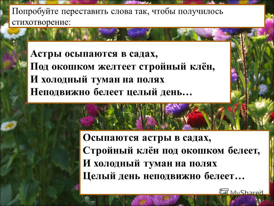 Астры осыпаются в садах, Под окошком желтеет стройный клён, И холодный туман на полях Неподвижно белеет целый день… Осыпаются астры в садах, Стройный клён под окошком белеет, И холодный туман на полях Целый день неподвижно белеет… Попробуйте перестав