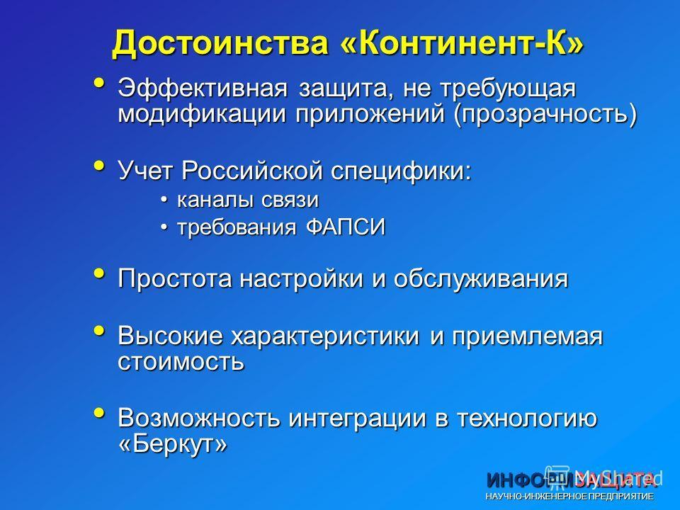 Достоинства «Континент-К» Эффективная защита, не требующая модификации приложений (прозрачность) Эффективная защита, не требующая модификации приложений (прозрачность) Учет Российской специфики: Учет Российской специфики: каналы связиканалы связи тре