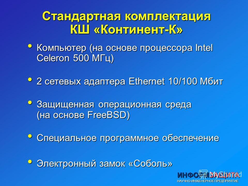 Стандартная комплектация КШ «Континент-К» Компьютер (на основе процессора Intel Celeron 500 МГц) Компьютер (на основе процессора Intel Celeron 500 МГц) 2 сетевых адаптера Ethernet 10/100 Mбит 2 сетевых адаптера Ethernet 10/100 Mбит Защищенная операци