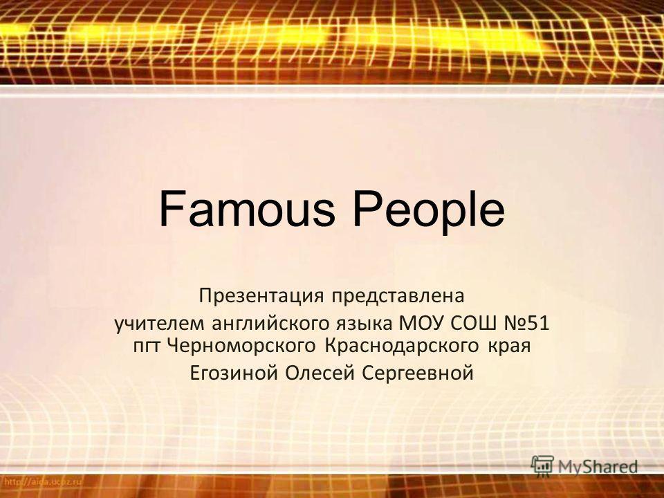 Famous People Презентация представлена учителем английского языка МОУ СОШ 51 пгт Черноморского Краснодарского края Егозиной Олесей Сергеевной