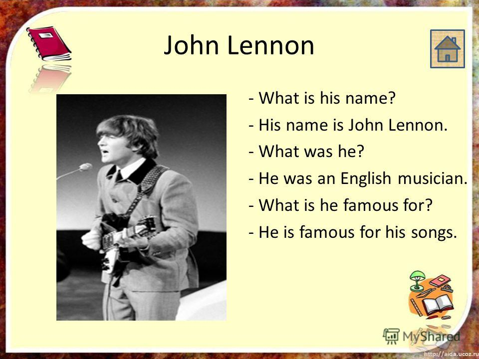 John Lennon - What is his name? - His name is John Lennon. - What was he? - He was an English musician. - What is he famous for? - He is famous for his songs.