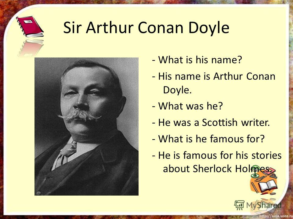 Sir Arthur Conan Doyle - What is his name? - His name is Arthur Conan Doyle. - What was he? - He was a Scottish writer. - What is he famous for? - He is famous for his stories about Sherlock Holmes.