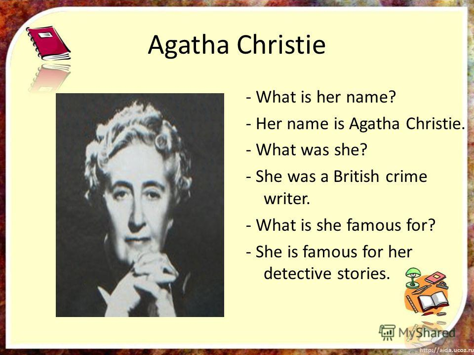 Agatha Christie - What is her name? - Her name is Agatha Christie. - What was she? - She was a British crime writer. - What is she famous for? - She is famous for her detective stories.
