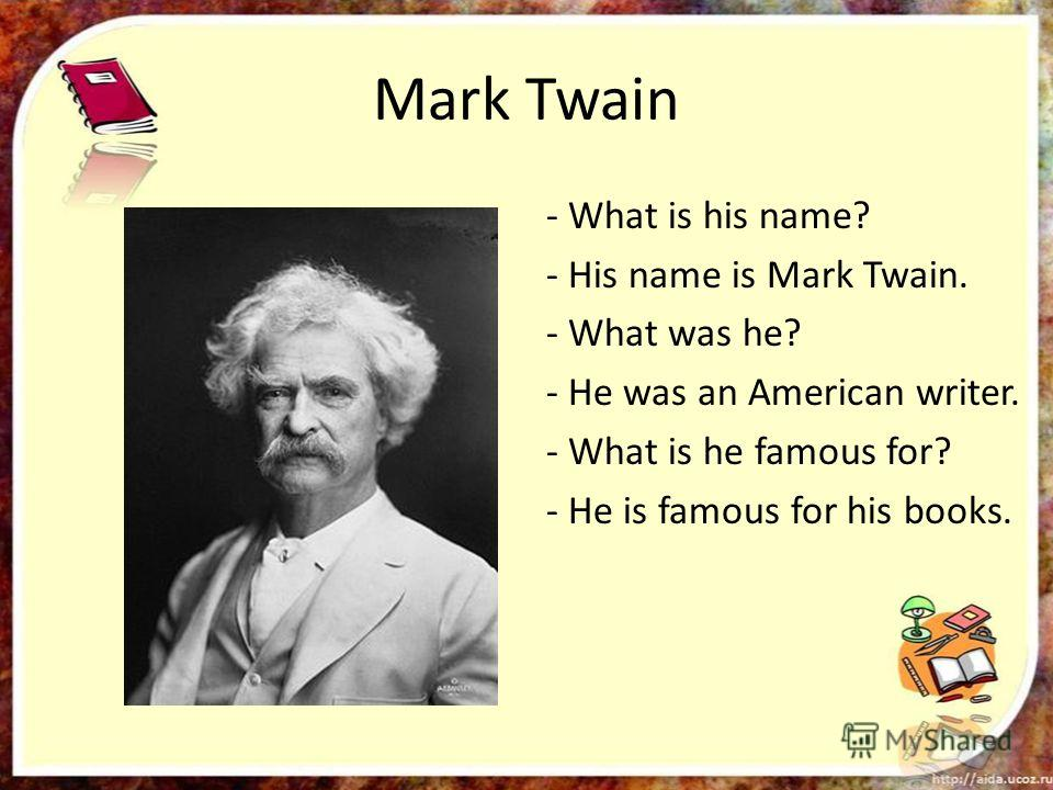 Mark Twain - What is his name? - His name is Mark Twain. - What was he? - He was an American writer. - What is he famous for? - He is famous for his books.