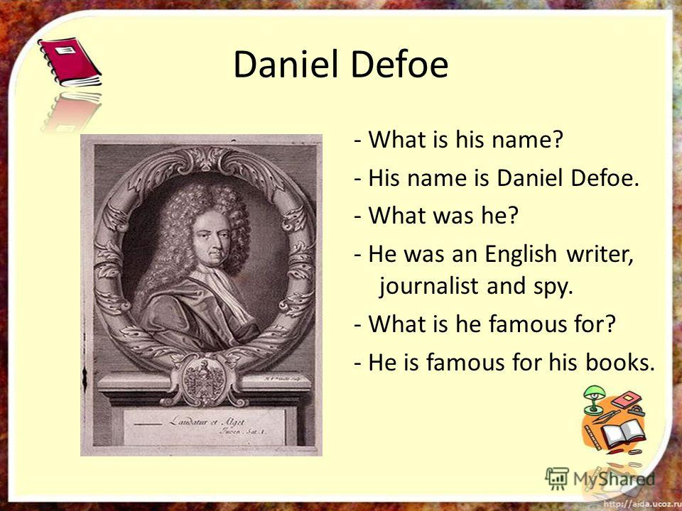 Daniel Defoe - What is his name? - His name is Daniel Defoe. - What was he? - He was an English writer, journalist and spy. - What is he famous for? - He is famous for his books.