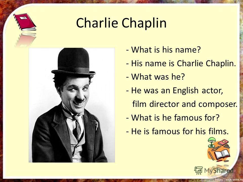 Charlie Chaplin - What is his name? - His name is Charlie Chaplin. - What was he? - He was an English actor, film director and composer. - What is he famous for? - He is famous for his films.