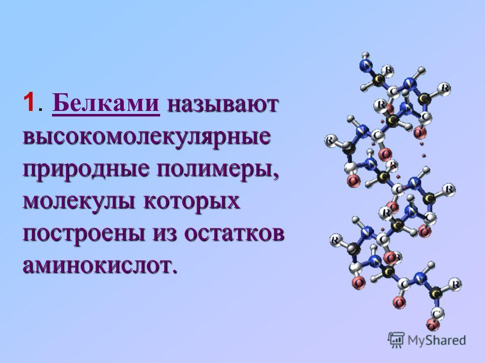называют высокомолекулярные природные полимеры, молекулы которых построены из остатков аминокислот. 1. Белками называют высокомолекулярные природные полимеры, молекулы которых построены из остатков аминокислот.