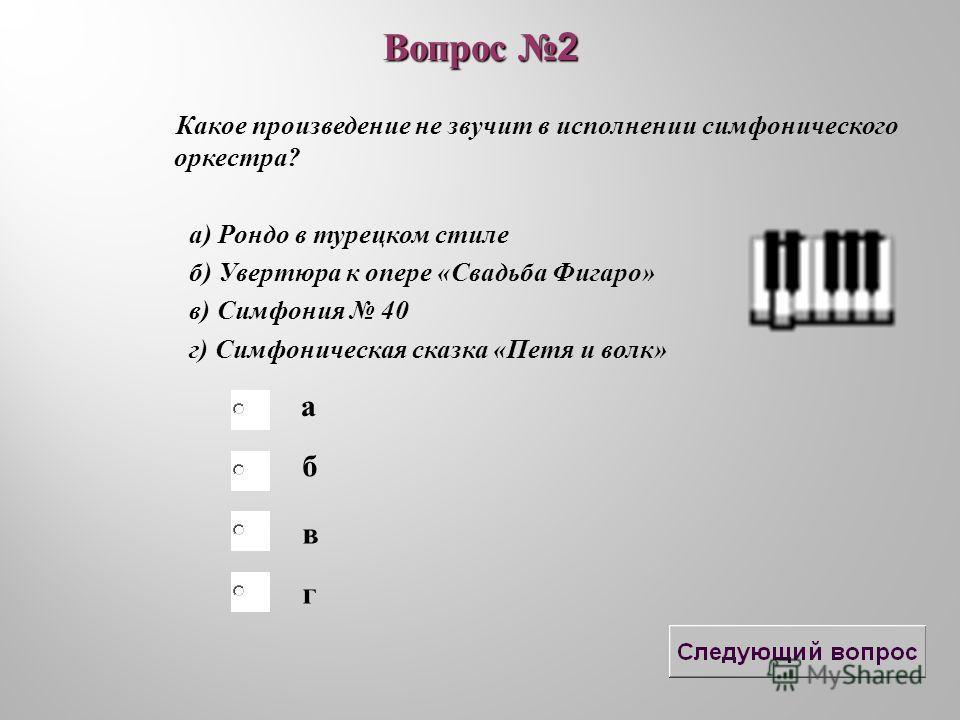 б в а г Вопрос 2 Какое произведение не звучит в исполнении симфонического оркестра? а) Рондо в турецком стиле б) Увертюра к опере «Свадьба Фигаро» в) Симфония 40 г) Симфоническая сказка «Петя и волк»