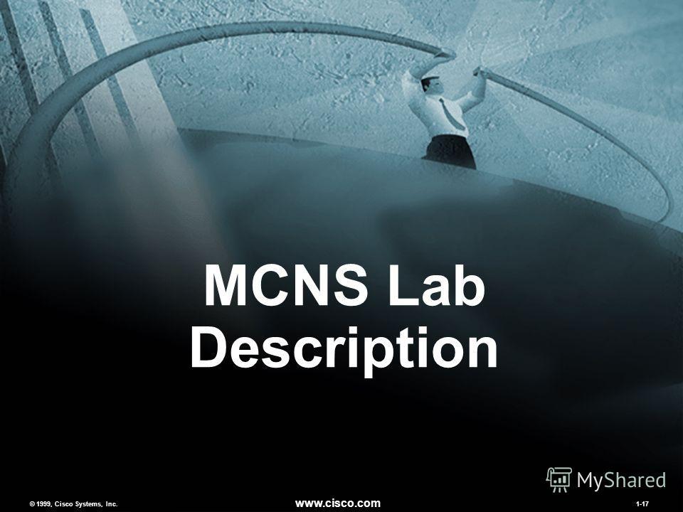 © 1999, Cisco Systems, Inc. www.cisco.com MCNSv2.01-17 © 1999, Cisco Systems, Inc. www.cisco.com 1-17 MCNS Lab Description