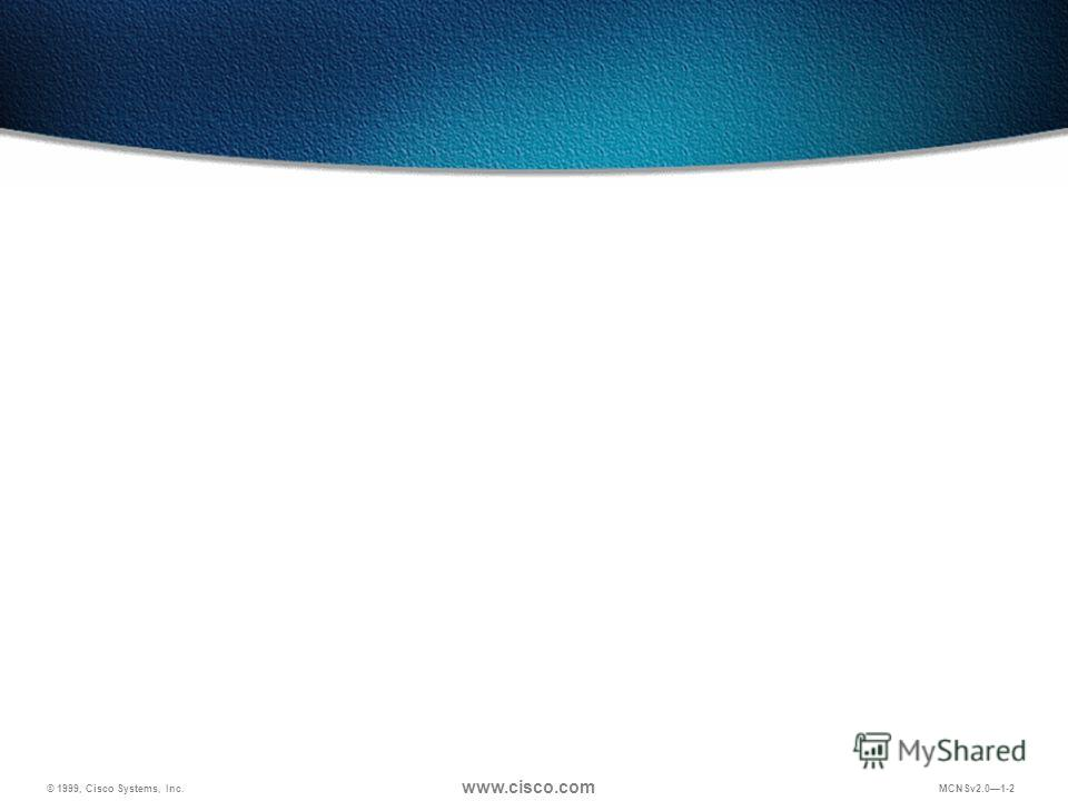 © 1999, Cisco Systems, Inc. www.cisco.com MCNSv2.01-2