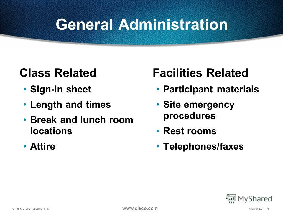 © 1999, Cisco Systems, Inc. www.cisco.com MCNSv2.01-6 General Administration Class Related Sign-in sheet Length and times Break and lunch room locations Attire Facilities Related Participant materials Site emergency procedures Rest rooms Telephones/f