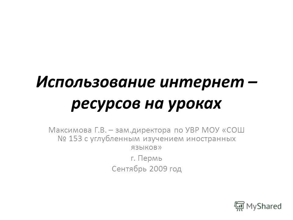 Использование интернет – ресурсов на уроках Максимова Г.В. – зам.директора по УВР МОУ «СОШ 153 с углубленным изучением иностранных языков» г. Пермь Сентябрь 2009 год