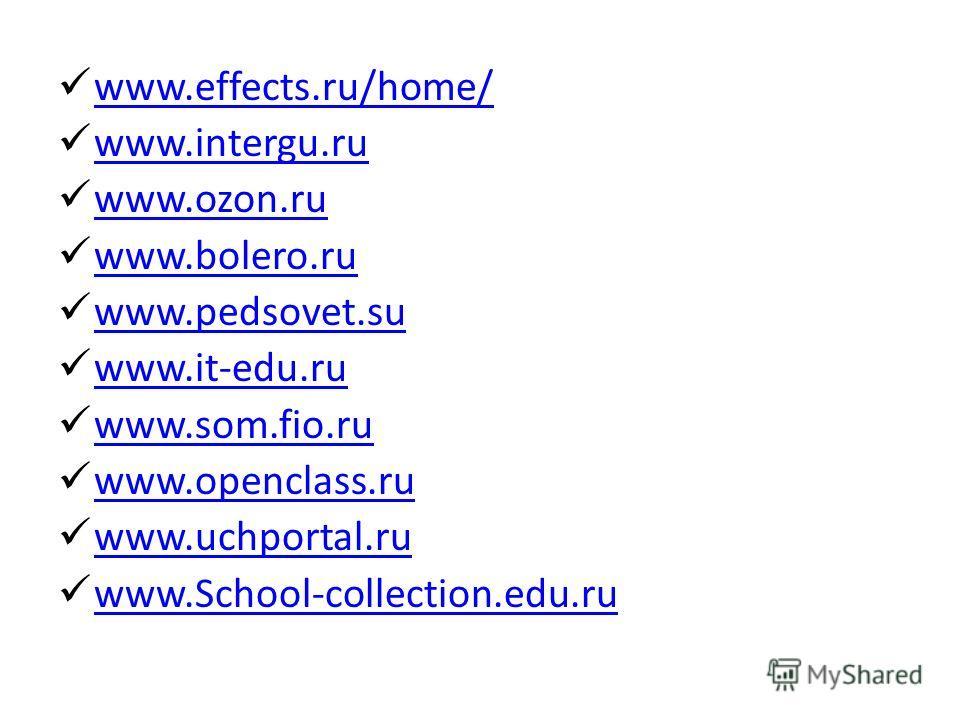 www.effects.ru/home/ www.intergu.ru www.ozon.ru www.bolero.ru www.pedsovet.su www.it-edu.ru www.som.fio.ru www.openclass.ru www.uchportal.ru www.School-collection.edu.ru