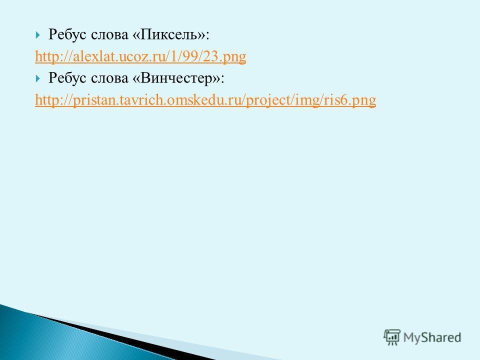 Ребус слова «Пиксель»: http://alexlat.ucoz.ru/1/99/23. png Ребус слова «Винчестер»: http://pristan.tavrich.omskedu.ru/project/img/ris6.png