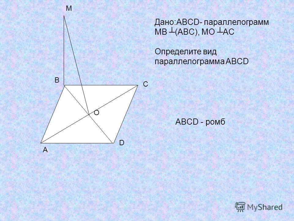 A B C D M Дано:ABCD- параллелограмм МВ (ABC), МO AC Определите вид параллелограмма ABCD O ABCD - ромб