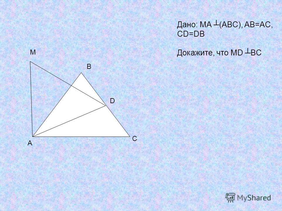 A B C M D Дано: МА (ABC), AB=AC, CD=DB Докажите, что МD BC