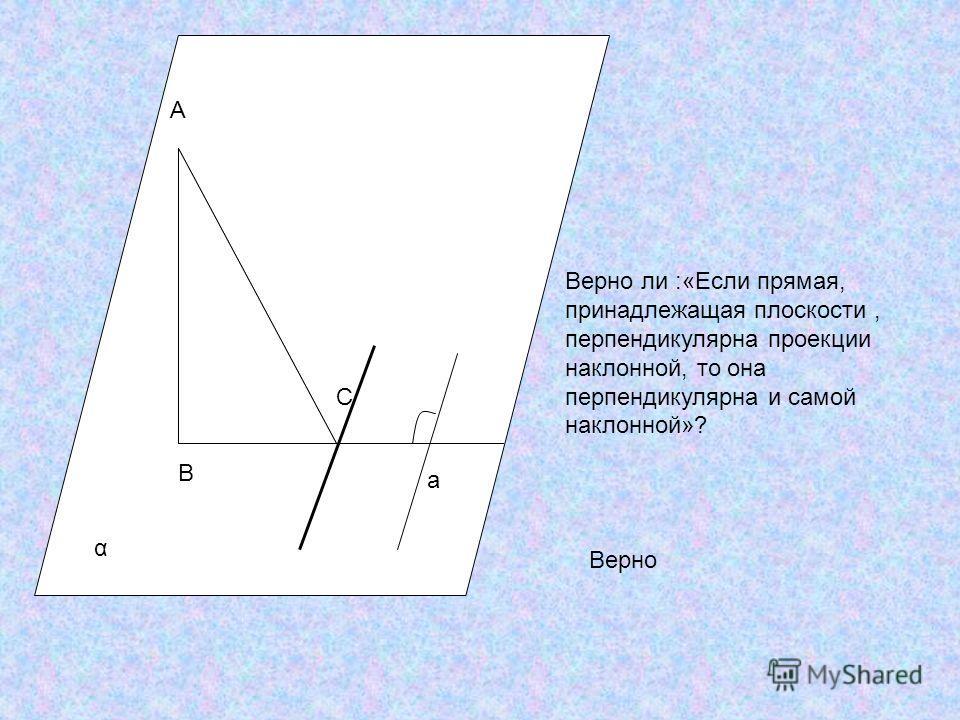 A B C a α Верно ли :«Если прямая, принадлежащая плоскости, перпендикулярна проекции наклонной, то она перпендикулярна и самой наклонной»? Верно