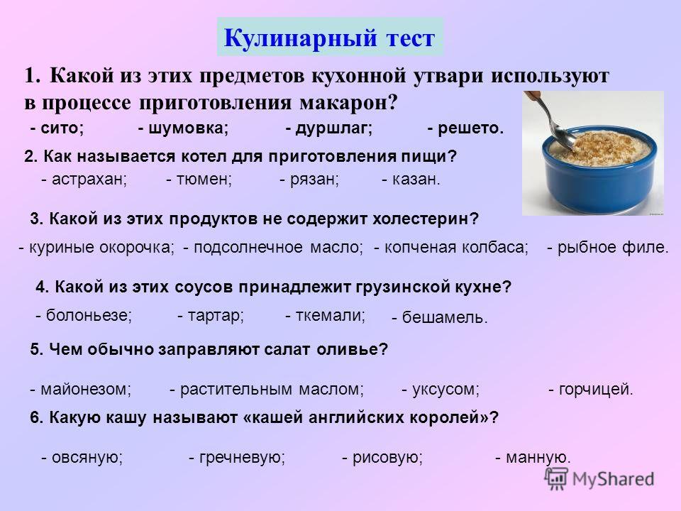 Кулинарный тест 1. Какой из этих предметов кухонной утвари используют в процессе приготовления макарон? 2. Как называется котел для приготовления пищи? - астрахан;- тюмен;- казан.- рязан; - шумовка;- дуршлаг;- решето.- сито; 3. Какой из этих продукто