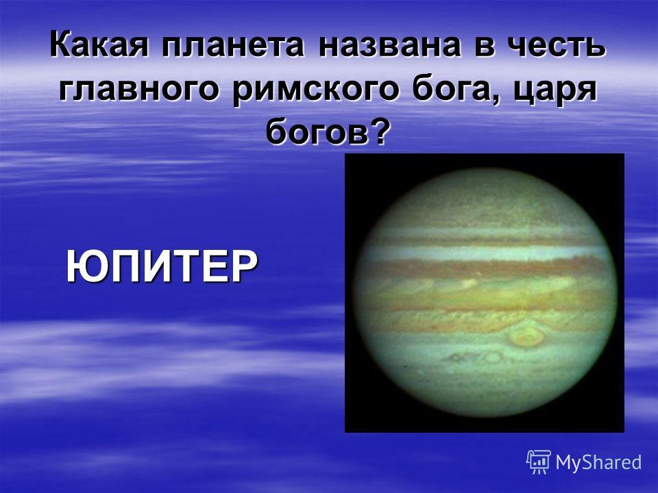 Какая планета названа в честь главного римского бога, царя богов? ЮПИТЕР ЮПИТЕР