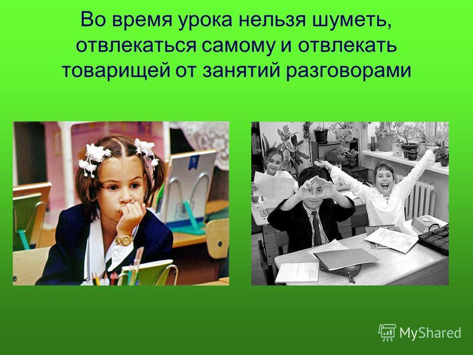Во время урока нельзя шуметь, отвлекаться самому и отвлекать товарищей от занятий разговорами