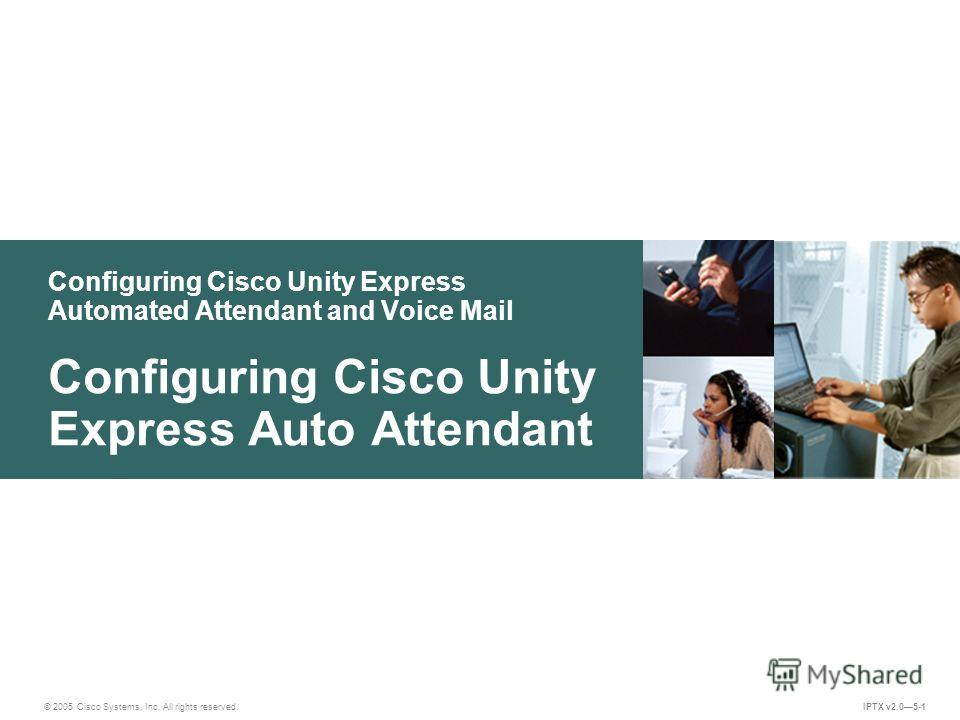 © 2005 Cisco Systems, Inc. All rights reserved. IPTX v2.05-1 Configuring Cisco Unity Express Automated Attendant and Voice Mail Configuring Cisco Unity Express Auto Attendant