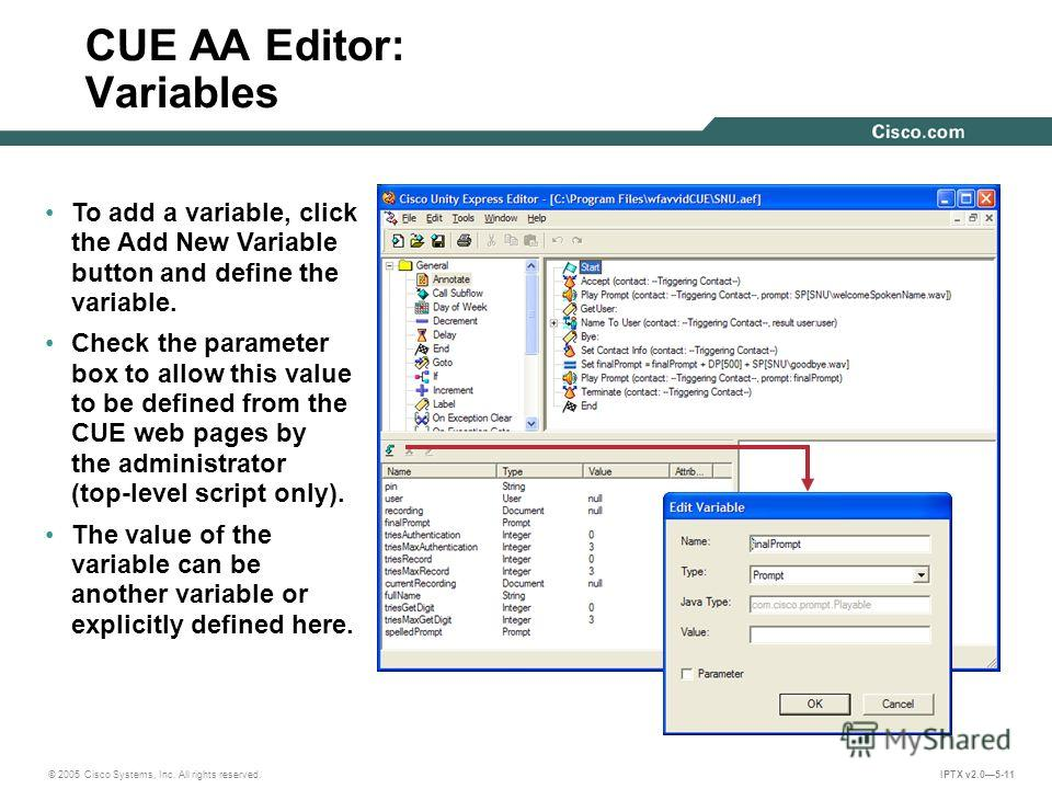 © 2005 Cisco Systems, Inc. All rights reserved. IPTX v2.05-11 CUE AA Editor: Variables To add a variable, click the Add New Variable button and define the variable. Check the parameter box to allow this value to be defined from the CUE web pages by t