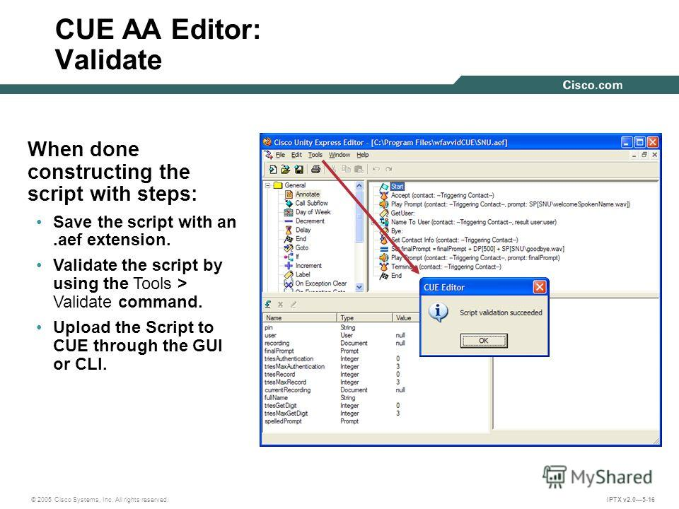 © 2005 Cisco Systems, Inc. All rights reserved. IPTX v2.05-16 CUE AA Editor: Validate When done constructing the script with steps: Save the script with an.aef extension. Validate the script by using the Tools > Validate command. Upload the Script to