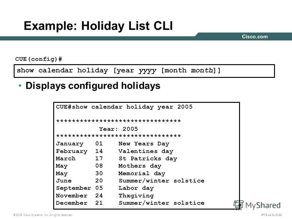© 2005 Cisco Systems, Inc. All rights reserved. IPTX v2.05-22 show calendar holiday [year yyyy [month month]] CUE(config)# Displays configured holidays Example: Holiday List CLI CUE#show calendar holiday year 2005 ******************************** Yea