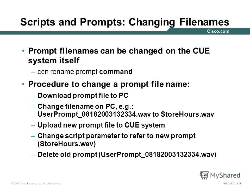 © 2005 Cisco Systems, Inc. All rights reserved. IPTX v2.05-39 Prompt filenames can be changed on the CUE system itself –ccn rename prompt command Procedure to change a prompt file name: –Download prompt file to PC –Change filename on PC, e.g.: UserPr
