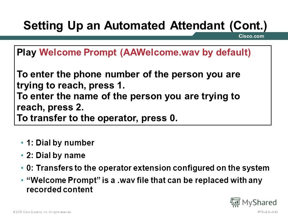 © 2005 Cisco Systems, Inc. All rights reserved. IPTX v2.05-41 Setting Up an Automated Attendant (Cont.) 1: Dial by number 2: Dial by name 0: Transfers to the operator extension configured on the system Welcome Prompt is a.wav file that can be replace